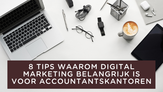 8 TIPS WAAROM DIGITAL MARKETING BELANGRIJK IS VOOR ACCOUNTANTSKANTOREN